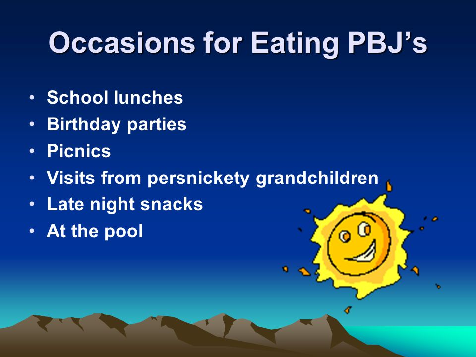 Occasions for Eating PBJ's School lunches Birthday parties Picnics Visits from persnickety grandchildren Late night snacks At the pool