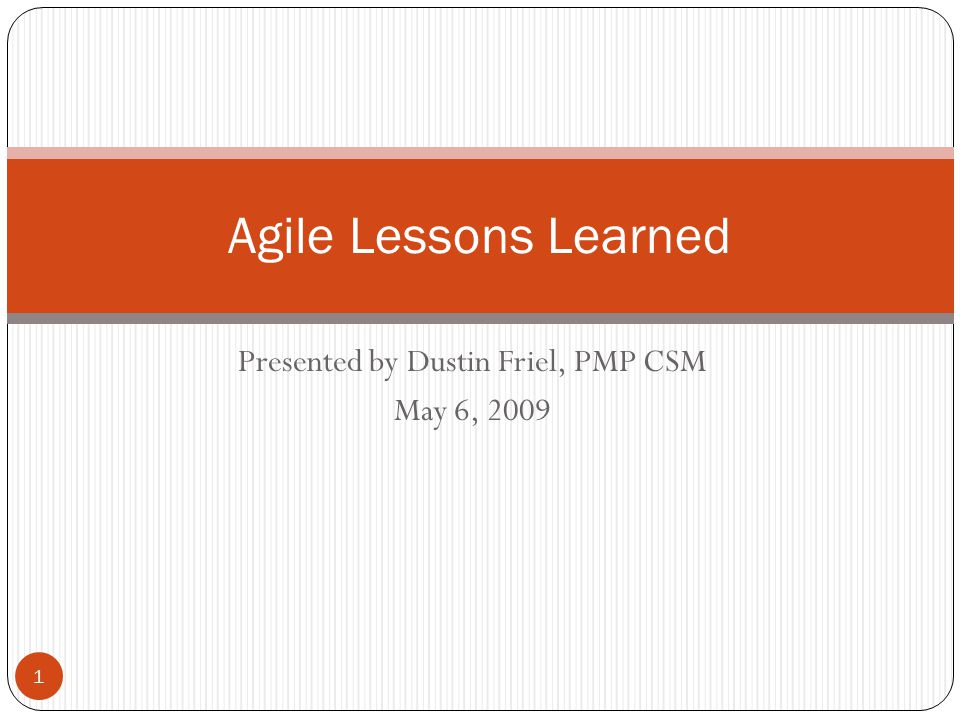 Presented by Dustin Friel, PMP CSM May 6, 2009 Agile Lessons Learned 1
