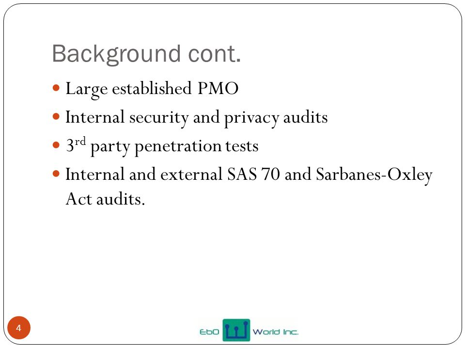 Background cont. 4 Large established PMO Internal security and privacy audits 3 rd party penetration tests Internal and external SAS 70 and Sarbanes-O