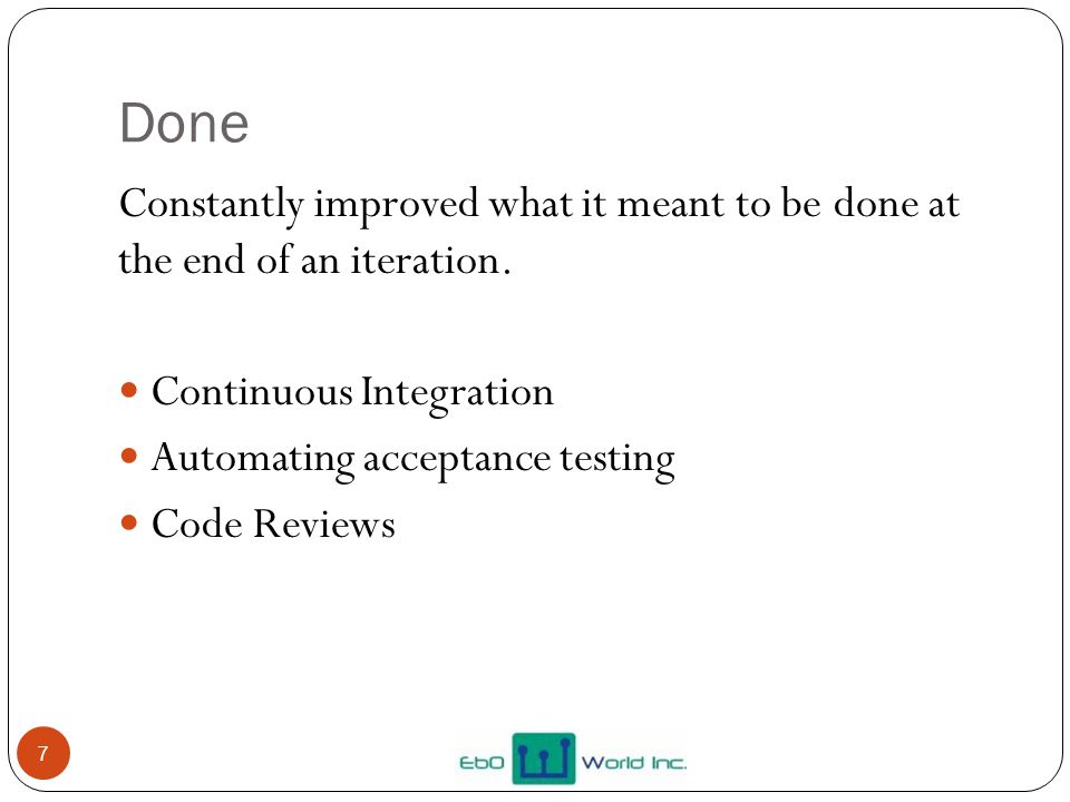 Done 7 Constantly improved what it meant to be done at the end of an iteration. Continuous Integration Automating acceptance testing Code Reviews