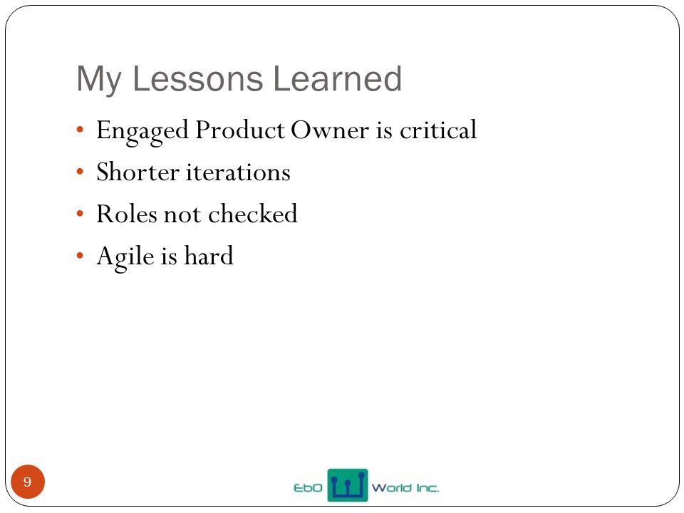 My Lessons Learned Engaged Product Owner is critical Shorter iterations Roles not checked Agile is hard 9