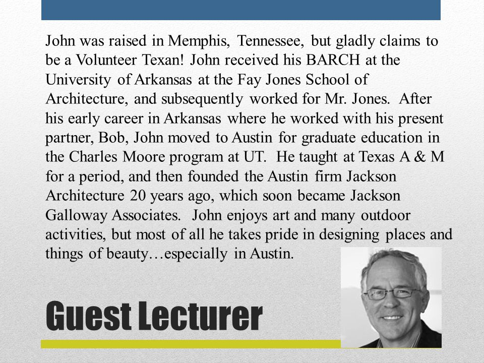 Guest Lecturer John was raised in Memphis, Tennessee, but gladly claims to be a Volunteer Texan.