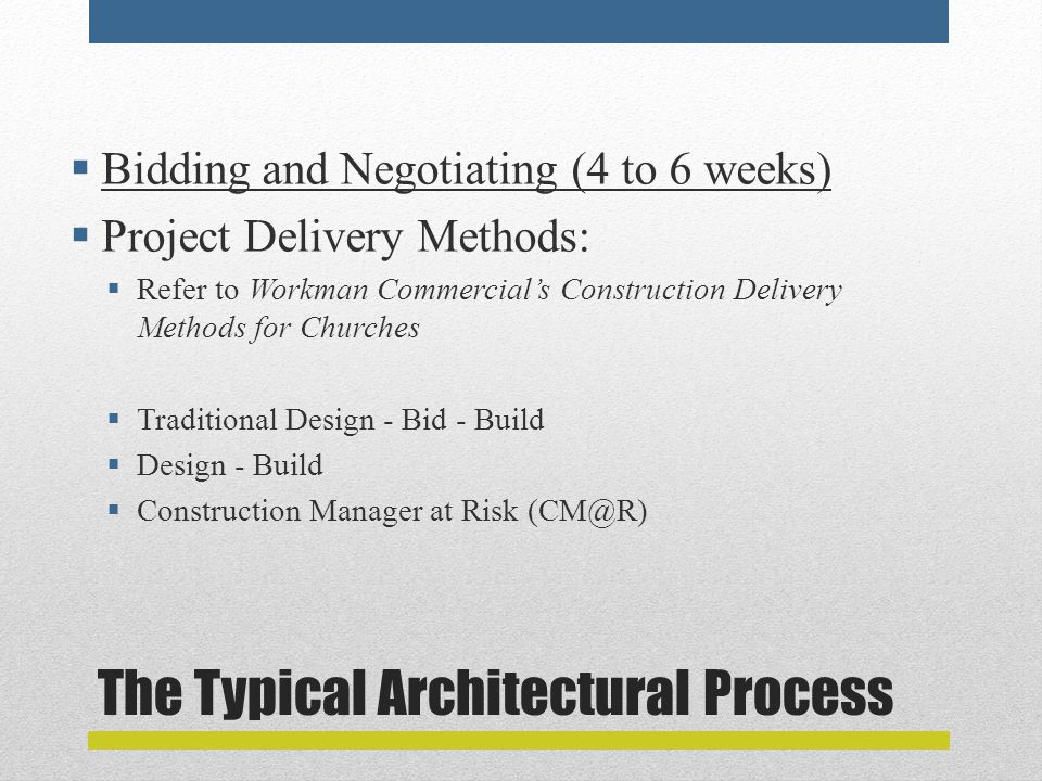 The Typical Architectural Process  Bidding and Negotiating (4 to 6 weeks)  Project Delivery Methods:  Refer to Workman Commercial's Construction Delivery Methods for Churches  Traditional Design - Bid - Build  Design - Build  Construction Manager at Risk (CM@R)