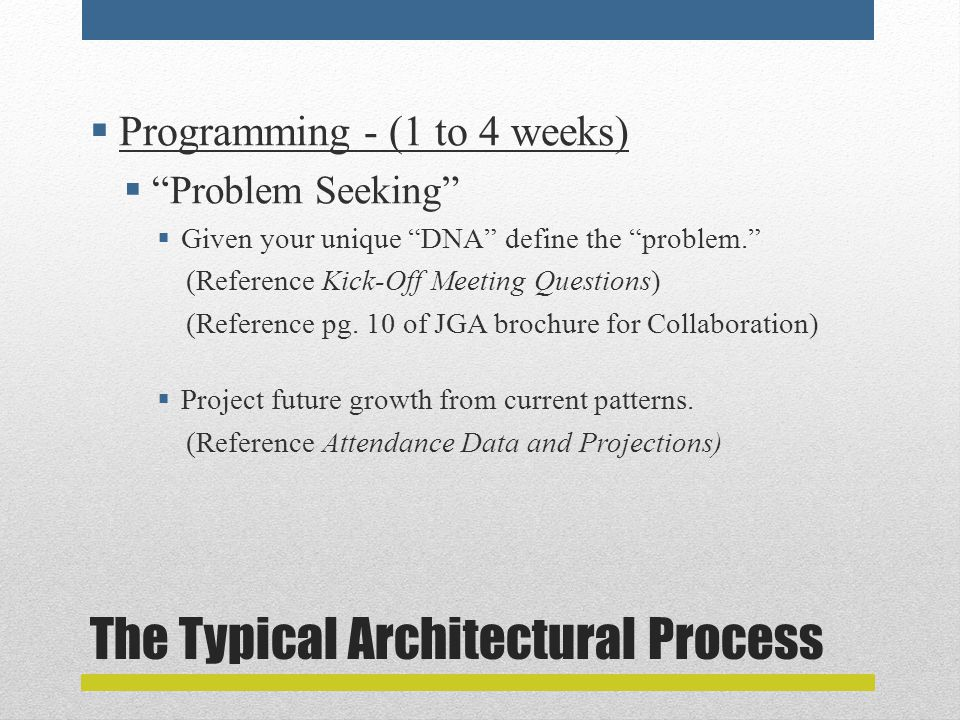 The Typical Architectural Process  Programming - (1 to 4 weeks)  Problem Seeking  Given your unique DNA define the problem. (Reference Kick-Off Meeting Questions) (Reference pg.