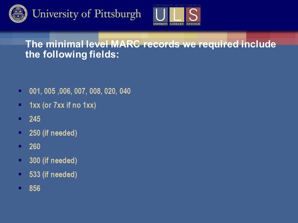 The minimal level MARC records we required include the following fields:  001, 005,006, 007, 008, 020, 040  1xx (or 7xx if no 1xx)  245  250 (if needed)  260  300 (if needed)  533 (if needed)  856