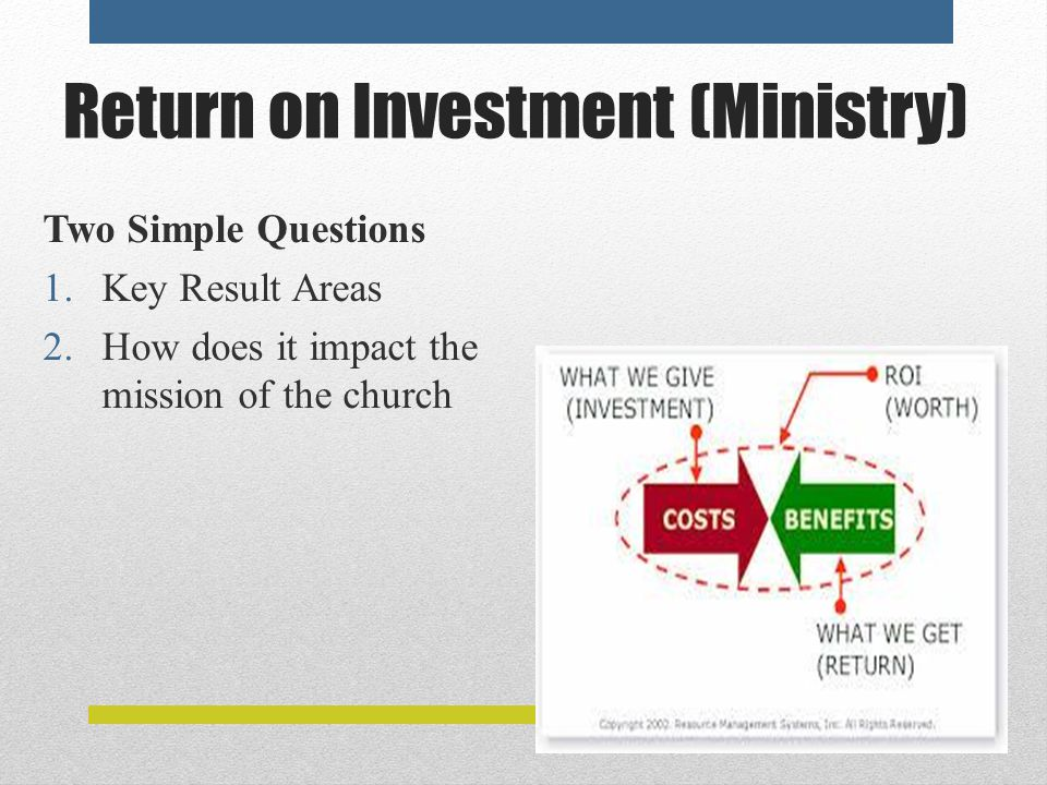 Return on Investment (Ministry) Two Simple Questions 1.Key Result Areas 2.How does it impact the mission of the church