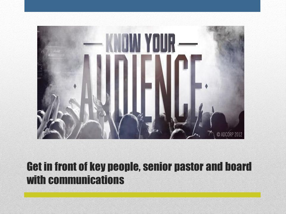 Get in front of key people, senior pastor and board with communications