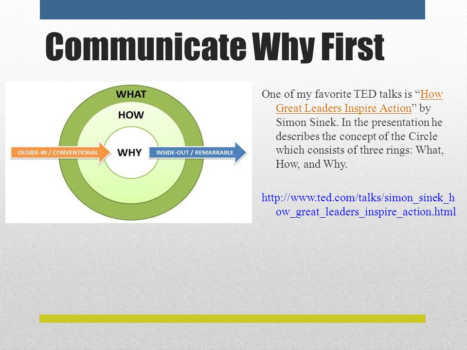 Communicate Why First One of my favorite TED talks is How Great Leaders Inspire Action by Simon Sinek.