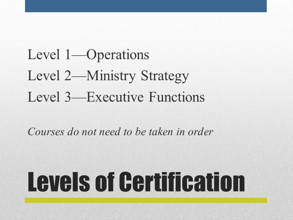 Levels of Certification Level 1—Operations Level 2—Ministry Strategy Level 3—Executive Functions Courses do not need to be taken in order