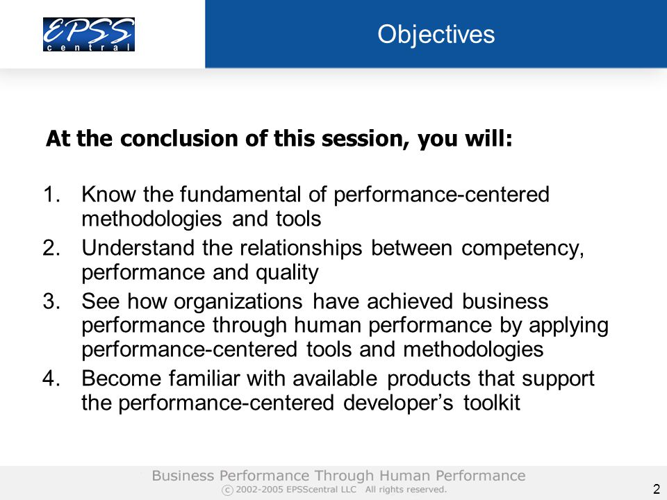 2 Objectives 1.Know the fundamental of performance-centered methodologies and tools 2.Understand the relationships between competency, performance and quality 3.See how organizations have achieved business performance through human performance by applying performance-centered tools and methodologies 4.Become familiar with available products that support the performance-centered developer's toolkit At the conclusion of this session, you will:
