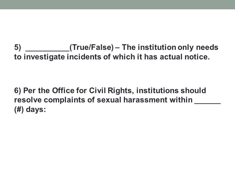 5) __________(True/False) – The institution only needs to investigate incidents of which it has actual notice. 6) Per the Office for Civil Rights, ins