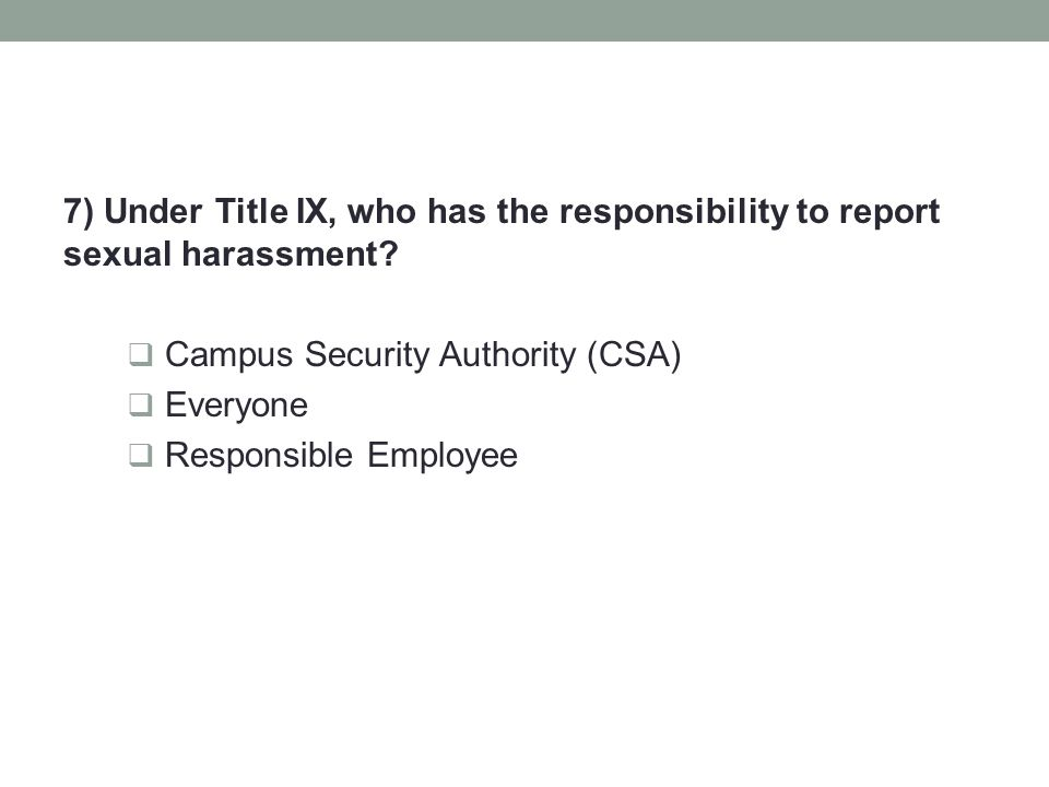 7) Under Title IX, who has the responsibility to report sexual harassment?  Campus Security Authority (CSA)  Everyone  Responsible Employee