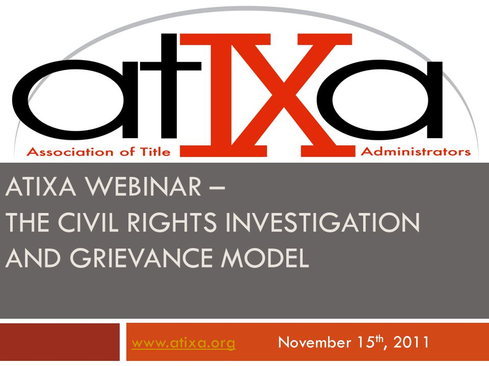 ATIXA WEBINAR – THE CIVIL RIGHTS INVESTIGATION AND GRIEVANCE MODEL www.atixa.orgwww.atixa.orgNovember 15 th, 2011