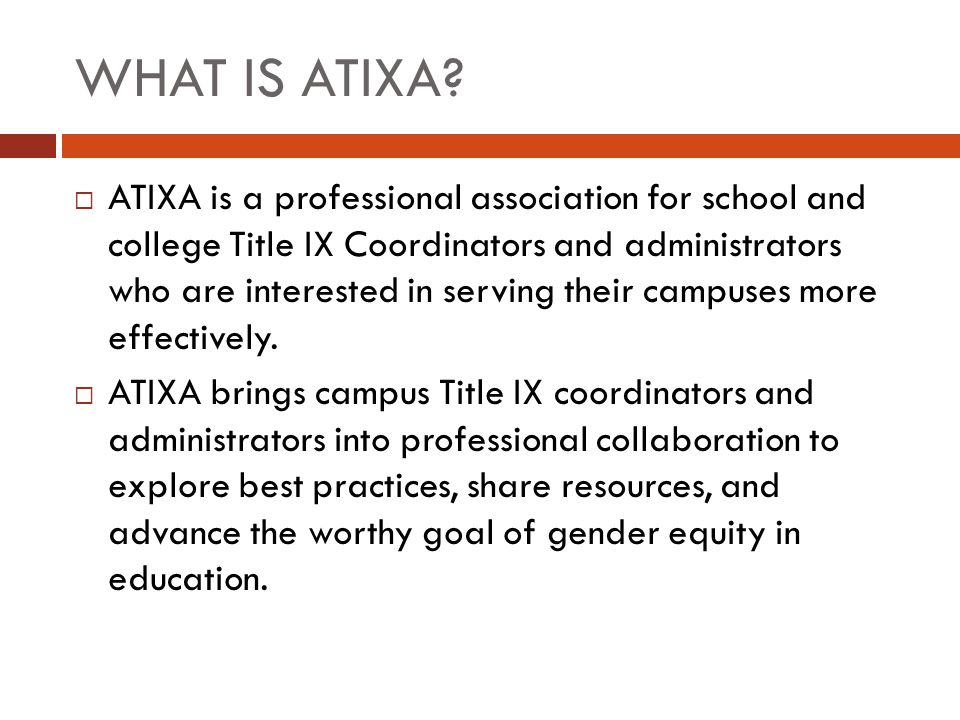 WHAT IS ATIXA?  ATIXA is a professional association for school and college Title IX Coordinators and administrators who are interested in serving the