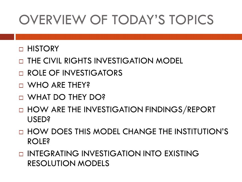 OVERVIEW OF TODAY'S TOPICS  HISTORY  THE CIVIL RIGHTS INVESTIGATION MODEL  ROLE OF INVESTIGATORS  WHO ARE THEY?  WHAT DO THEY DO?  HOW ARE THE I