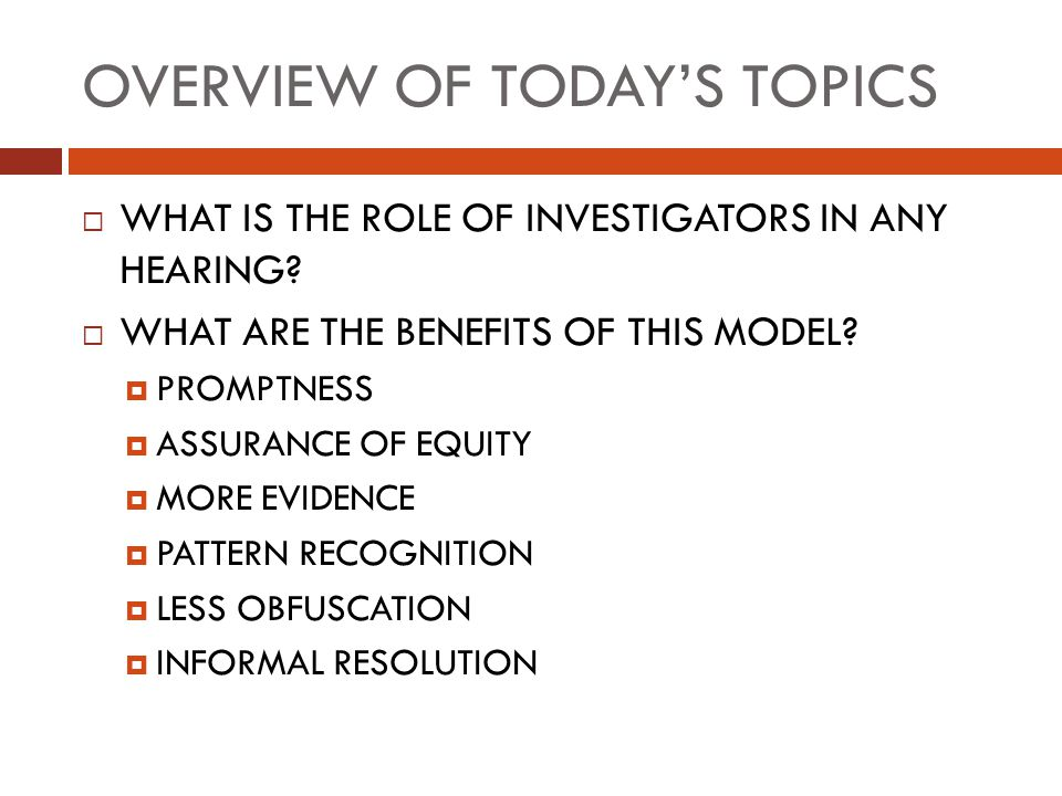 OVERVIEW OF TODAY'S TOPICS  WHAT IS THE ROLE OF INVESTIGATORS IN ANY HEARING?  WHAT ARE THE BENEFITS OF THIS MODEL?  PROMPTNESS  ASSURANCE OF EQUI