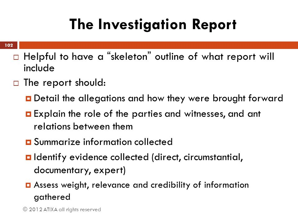 "The Investigation Report  Helpful to have a ""skeleton"" outline of what report will include  The report should:  Detail the allegations and how they"