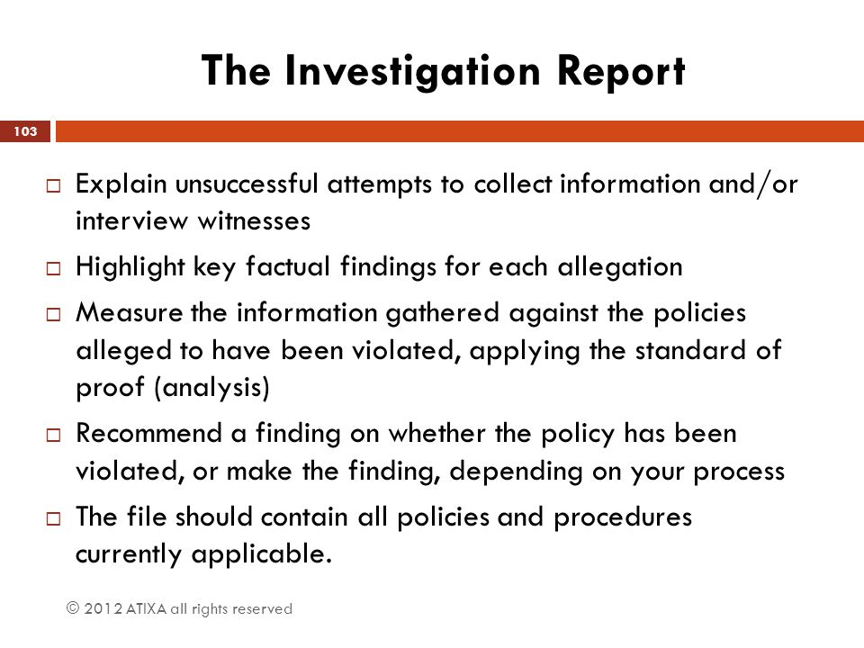 The Investigation Report  Explain unsuccessful attempts to collect information and/or interview witnesses  Highlight key factual findings for each a