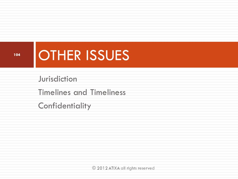 Jurisdiction Timelines and Timeliness Confidentiality OTHER ISSUES 104 © 2012 ATIXA all rights reserved