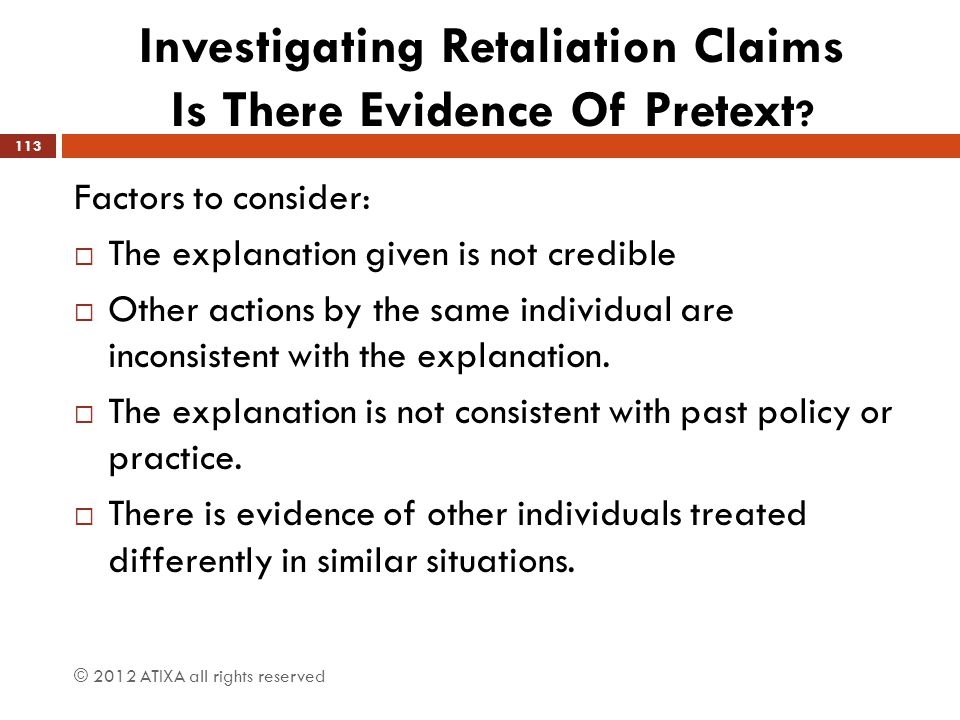 Investigating Retaliation Claims Is There Evidence Of Pretext ? Factors to consider:  The explanation given is not credible  Other actions by the sa