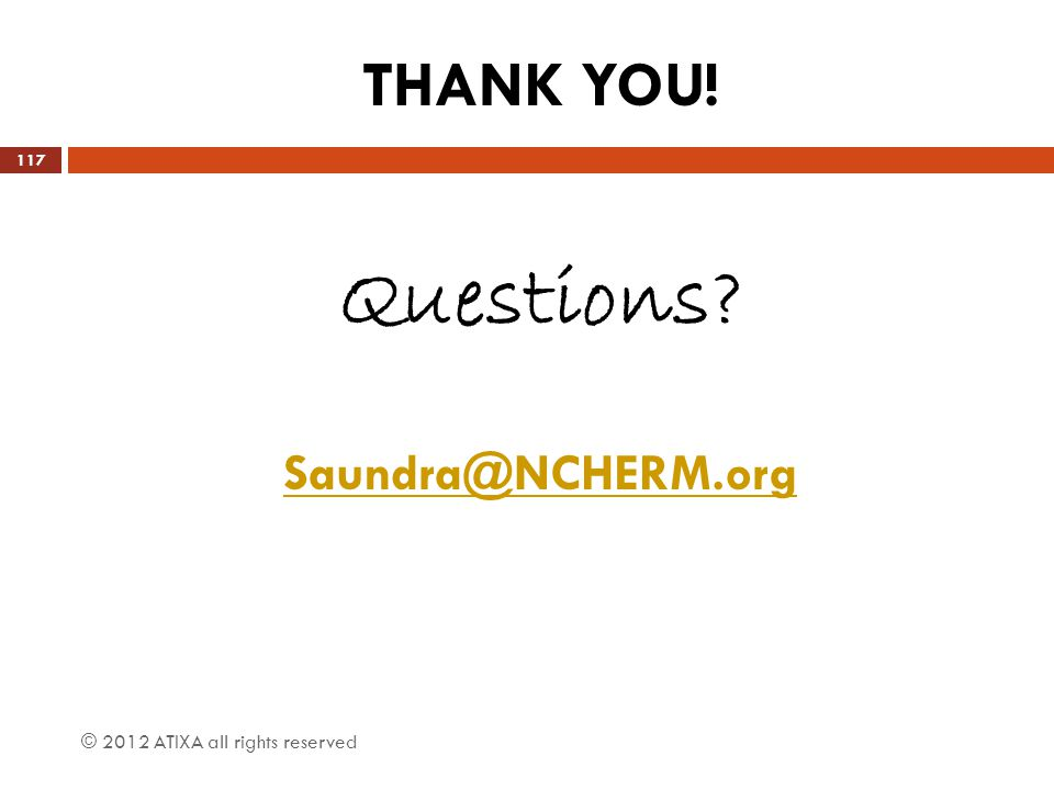 THANK YOU! Questions? Saundra@NCHERM.org © 2012 ATIXA all rights reserved 117