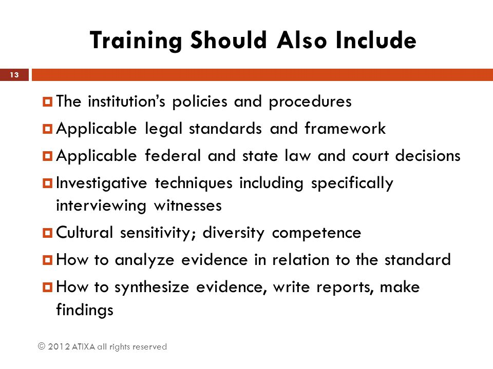 Training Should Also Include  The institution's policies and procedures  Applicable legal standards and framework  Applicable federal and state law