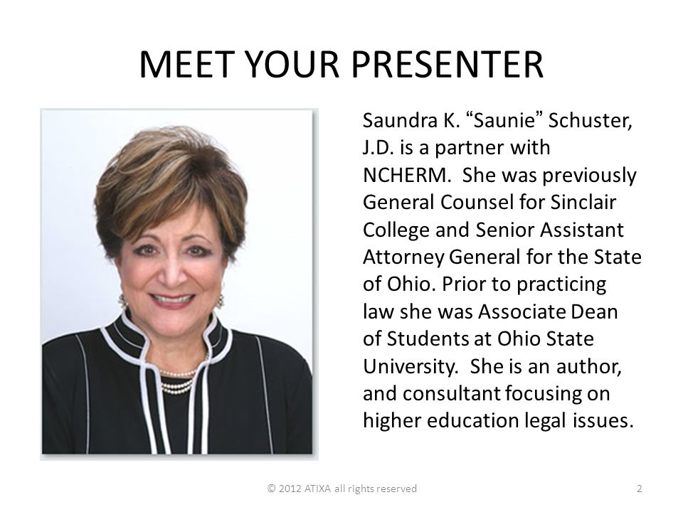 "MEET YOUR PRESENTER Saundra K. ""Saunie"" Schuster, J.D. is a partner with NCHERM. She was previously General Counsel for Sinclair College and Senior As"