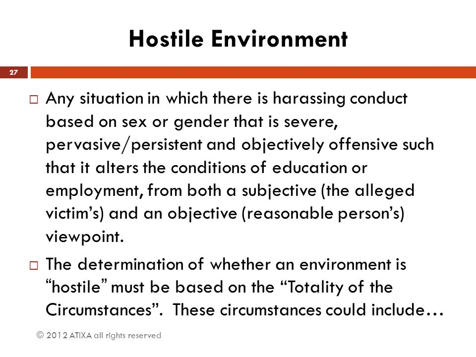 Hostile Environment  Any situation in which there is harassing conduct based on sex or gender that is severe, pervasive/persistent and objectively of