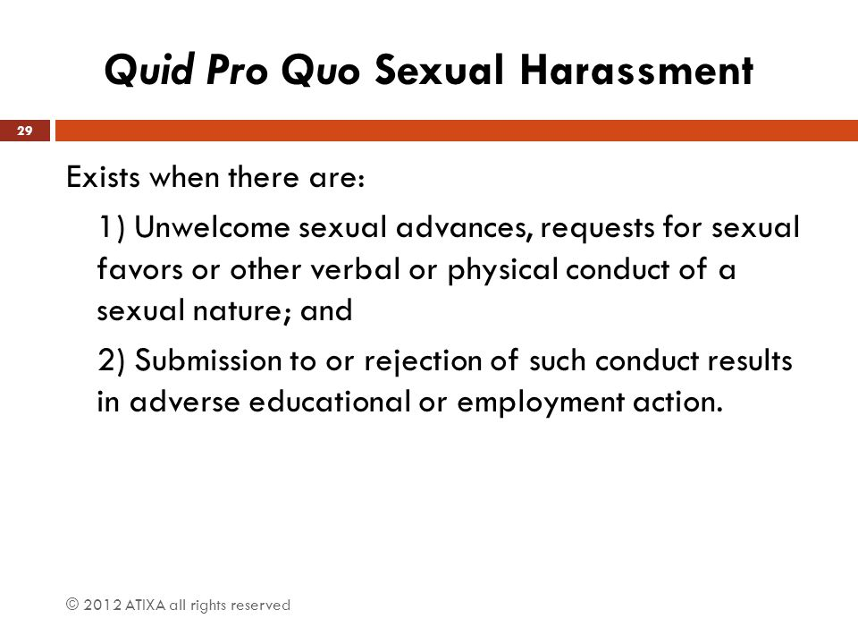 Quid Pro Quo Sexual Harassment Exists when there are: 1) Unwelcome sexual advances, requests for sexual favors or other verbal or physical conduct of