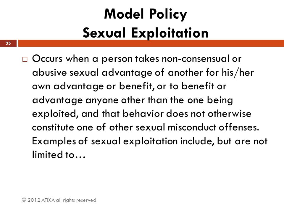Model Policy Sexual Exploitation  Occurs when a person takes non-consensual or abusive sexual advantage of another for his/her own advantage or benef