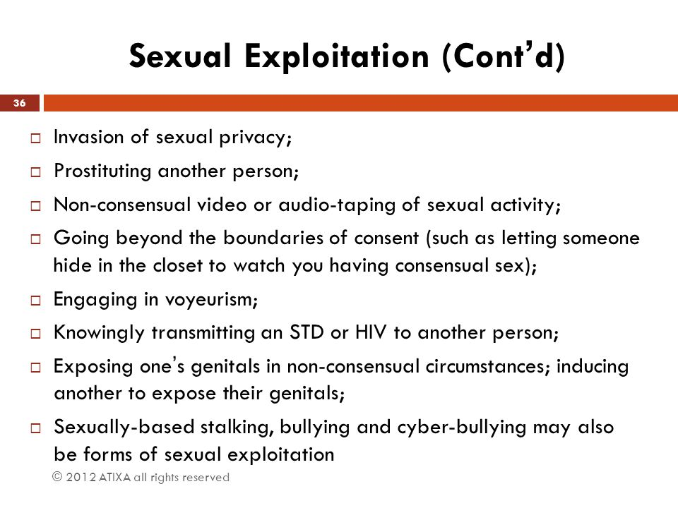 Sexual Exploitation (Cont'd)  Invasion of sexual privacy;  Prostituting another person;  Non-consensual video or audio-taping of sexual activity; 
