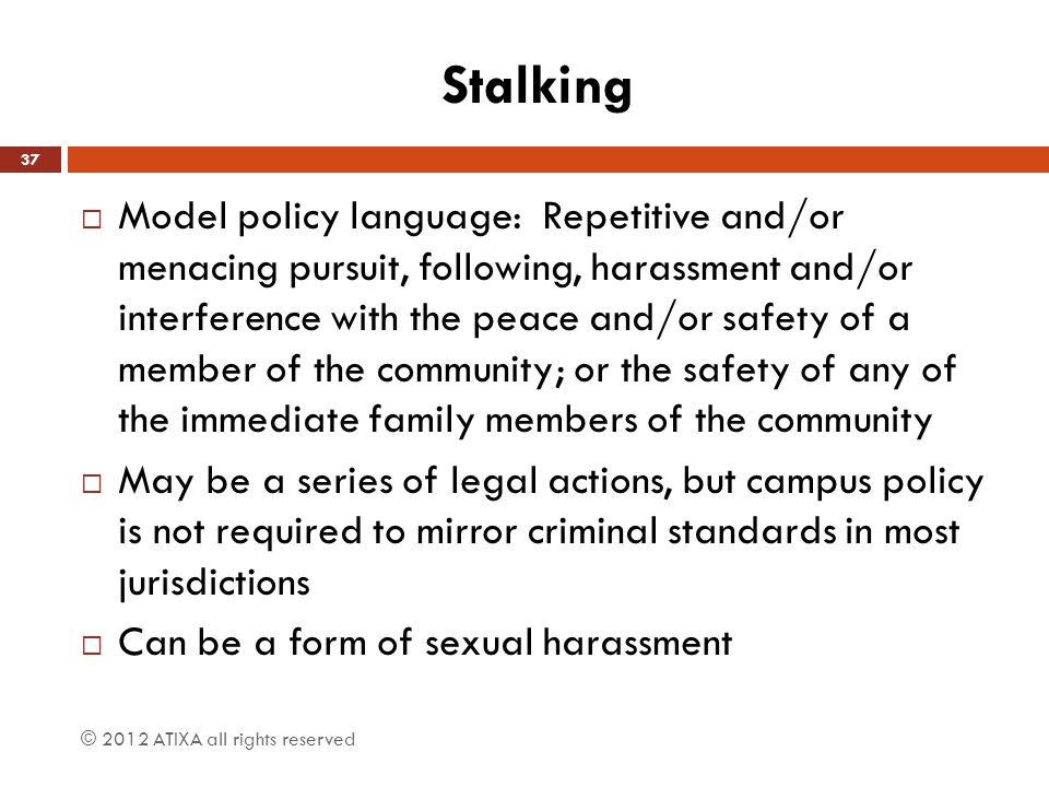 Stalking  Model policy language: Repetitive and/or menacing pursuit, following, harassment and/or interference with the peace and/or safety of a memb