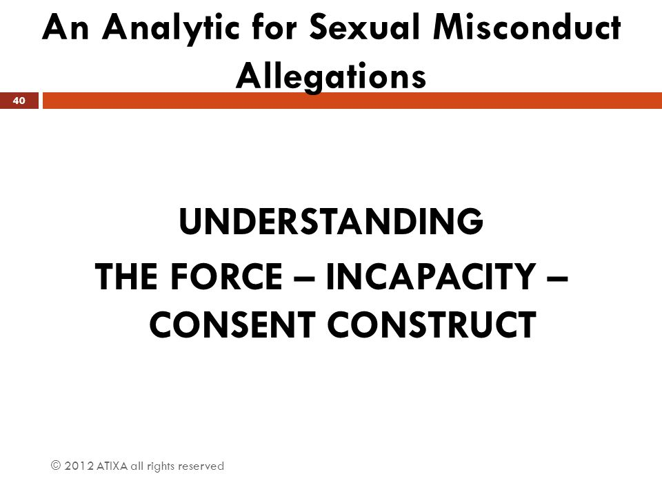 An Analytic for Sexual Misconduct Allegations © 2012 ATIXA all rights reserved 40 UNDERSTANDING THE FORCE – INCAPACITY – CONSENT CONSTRUCT