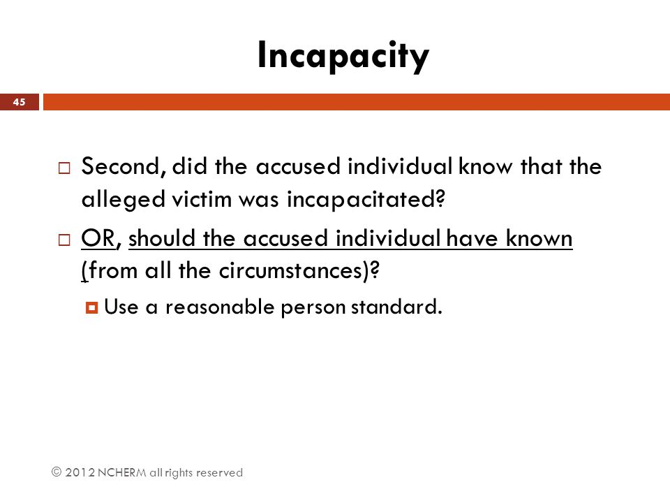 Incapacity  Second, did the accused individual know that the alleged victim was incapacitated?  OR, should the accused individual have known (from a