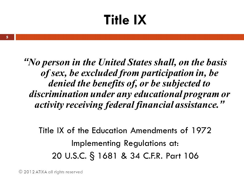 Title IX  Title IX of the Education Amendments of 1972 is a federal law intended to end sex discrimination in all areas of education  Applies to non-discrimination based on gender to all recipients of federal funds, both public and private institutions  Applies to issues of program equity, such as in athletics, and also to sexual harassment and sexual assault  In addition to the implementing regulations – guidelines for compliance are provided by U.S.