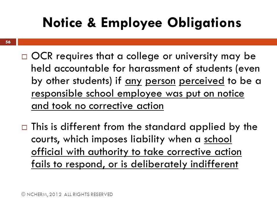 Notice & Employee Obligations © NCHERM, 2012 ALL RIGHTS RESERVED 56  OCR requires that a college or university may be held accountable for harassment