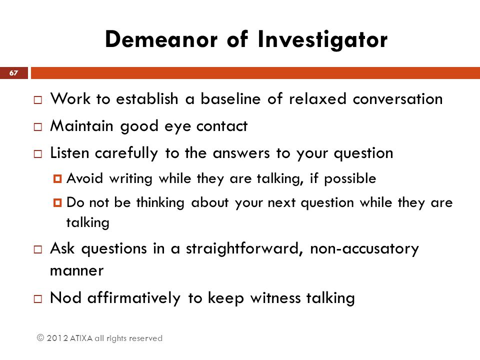 Demeanor of Investigator  Work to establish a baseline of relaxed conversation  Maintain good eye contact  Listen carefully to the answers to your