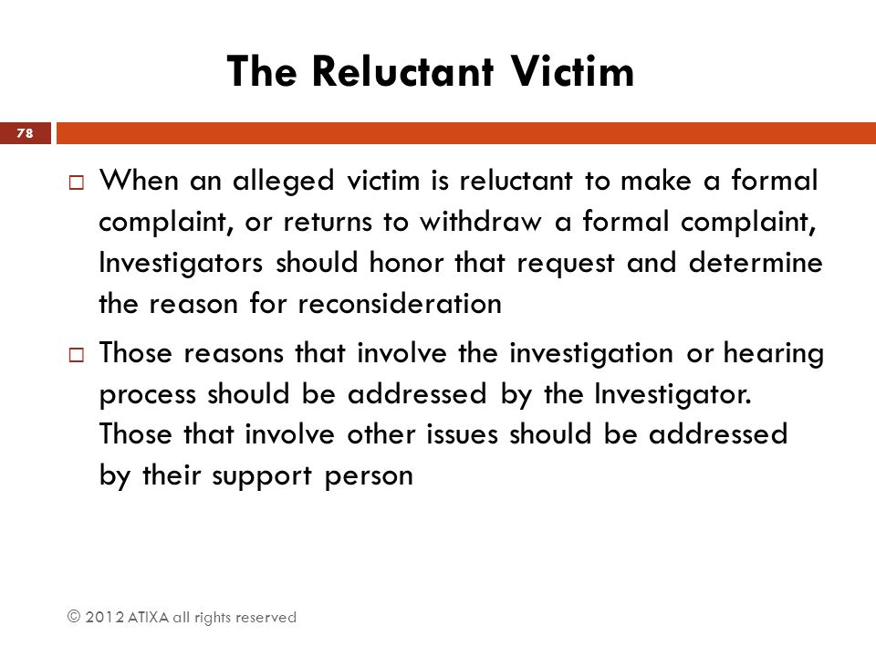 The Reluctant Victim  When an alleged victim is reluctant to make a formal complaint, or returns to withdraw a formal complaint, Investigators should