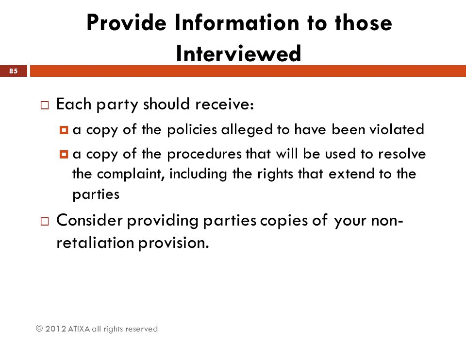 Provide Information to those Interviewed  Each party should receive:  a copy of the policies alleged to have been violated  a copy of the procedure