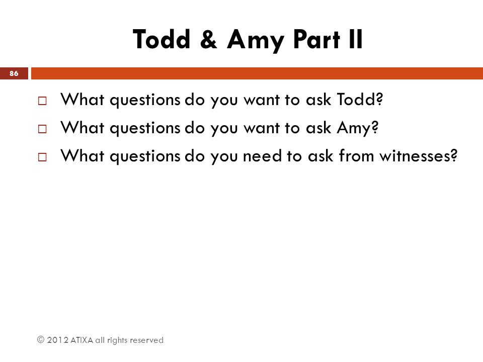 Todd & Amy Part II  What questions do you want to ask Todd?  What questions do you want to ask Amy?  What questions do you need to ask from witness
