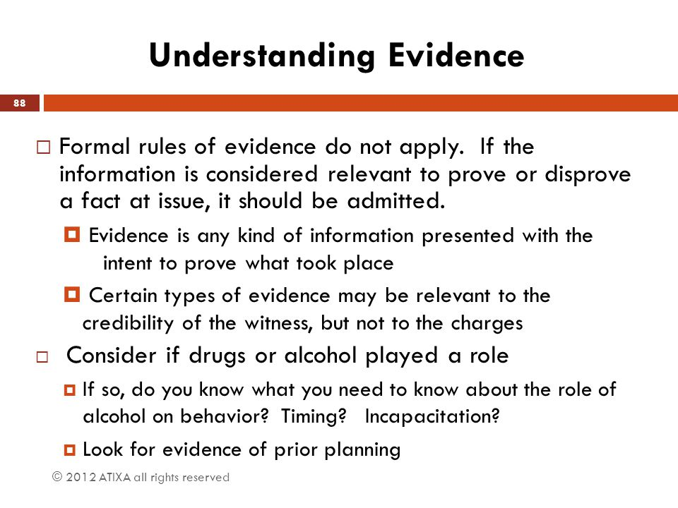 Understanding Evidence  Formal rules of evidence do not apply. If the information is considered relevant to prove or disprove a fact at issue, it sho