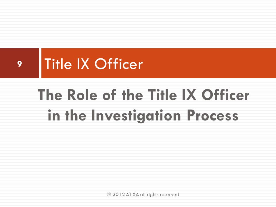 Supervisor Of The Investigation Structure  The Title IX Officer is responsible for:  The appointment of investigators  Supervision of investigators and investigations  Strategizing investigations  Assurance of initial remedial actions  Timeline compliance  Communication and coordination of investigation teams  Providing institutional memory to investigators  Training of investigators, hearing boards & appeals officers © 2012 ATIXA all rights reserved 10