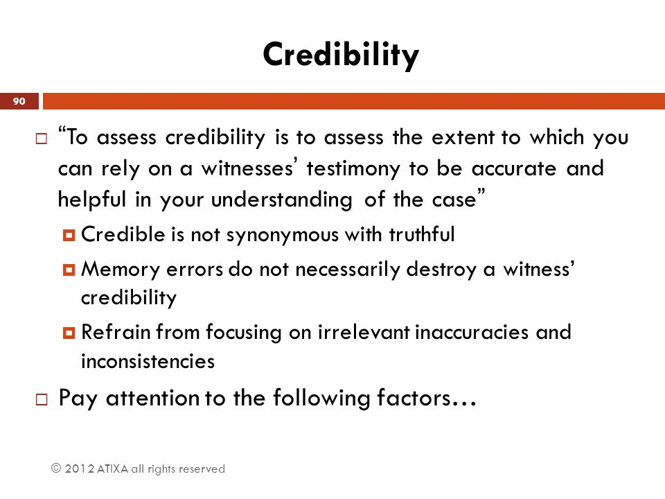 "Credibility  ""To assess credibility is to assess the extent to which you can rely on a witnesses' testimony to be accurate and helpful in your unders"