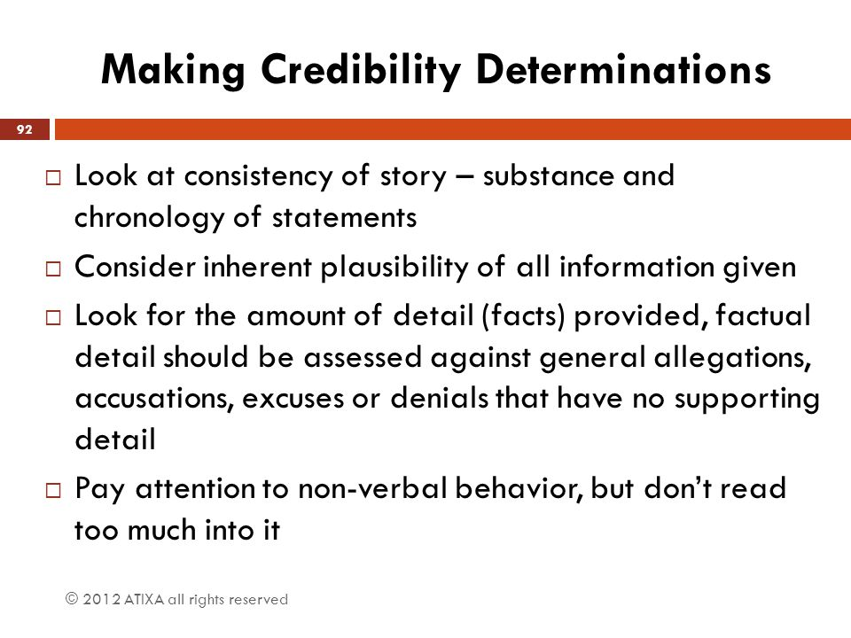 Making Credibility Determinations © 2012 ATIXA all rights reserved 92  Look at consistency of story – substance and chronology of statements  Consid