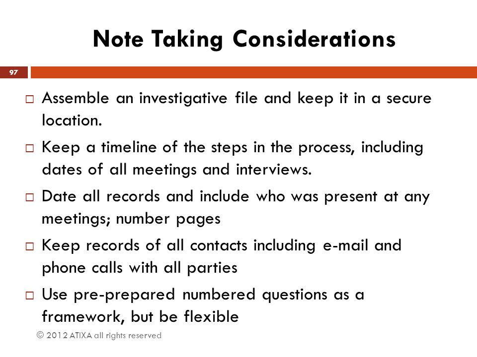 Note Taking Considerations  Assemble an investigative file and keep it in a secure location.  Keep a timeline of the steps in the process, including