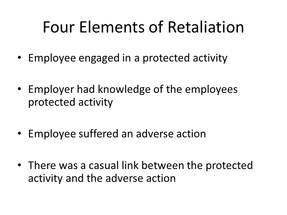 Four Elements of Retaliation Employee engaged in a protected activity Employer had knowledge of the employees protected activity Employee suffered an
