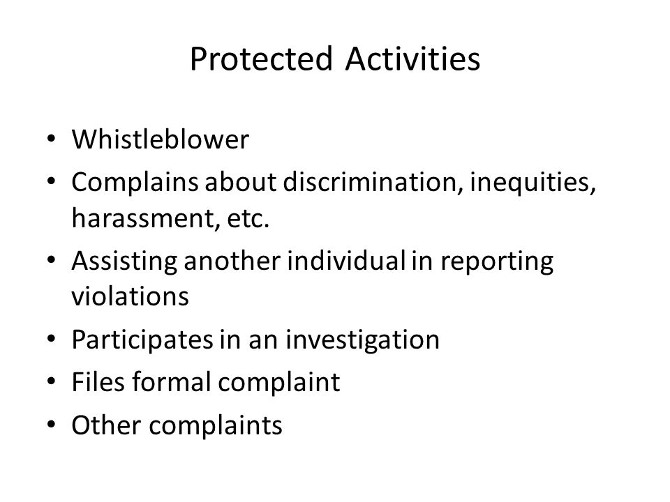 Protected Activities Whistleblower Complains about discrimination, inequities, harassment, etc. Assisting another individual in reporting violations P