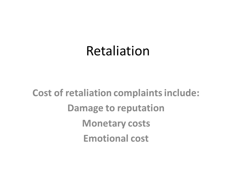 Retaliation Cost of retaliation complaints include: Damage to reputation Monetary costs Emotional cost
