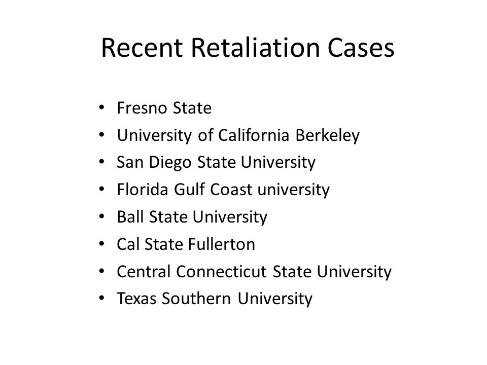 Recent Retaliation Cases Fresno State University of California Berkeley San Diego State University Florida Gulf Coast university Ball State University