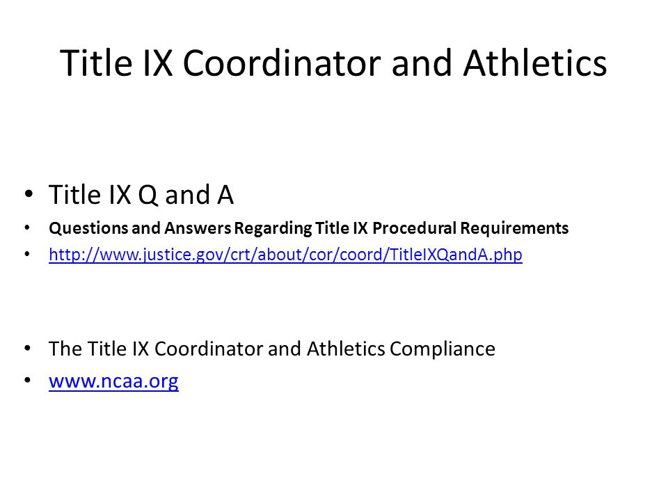 Title IX Coordinator and Athletics Title IX Q and A Questions and Answers Regarding Title IX Procedural Requirements http://www.justice.gov/crt/about/cor/coord/TitleIXQandA.php The Title IX Coordinator and Athletics Compliance www.ncaa.org
